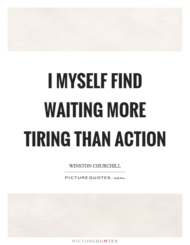 I myself find waiting more tiring than action Picture Quote #1