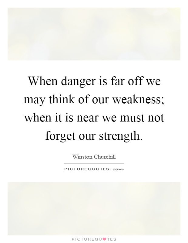 When danger is far off we may think of our weakness; when it is near we must not forget our strength Picture Quote #1