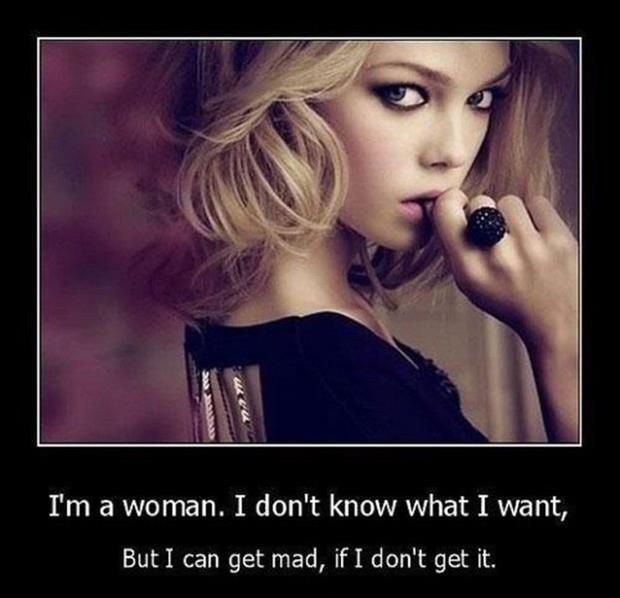 I'm a woman. I don't know what I want, but I can get mad, if I don't get it Picture Quote #1
