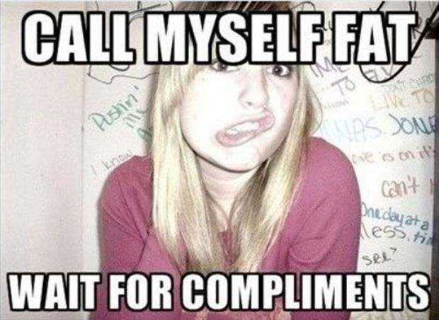 Call myself fat. Wait for compliments Picture Quote #1