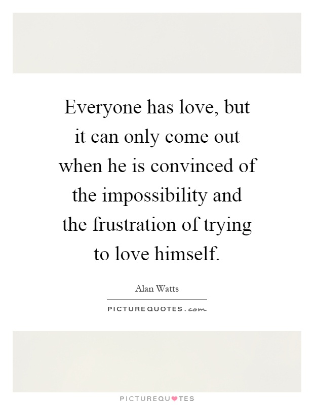Everyone has love, but it can only come out when he is convinced of the impossibility and the frustration of trying to love himself Picture Quote #1