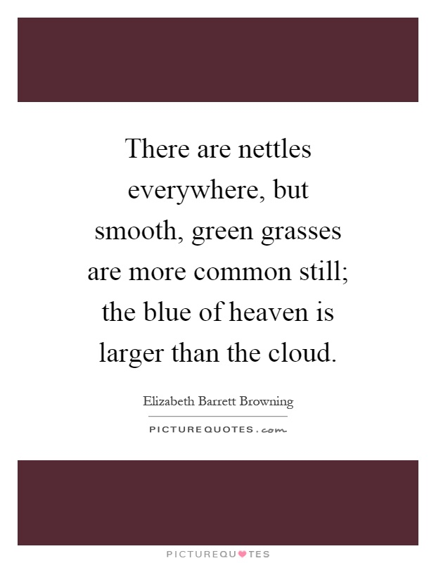 There are nettles everywhere, but smooth, green grasses are more common still; the blue of heaven is larger than the cloud Picture Quote #1