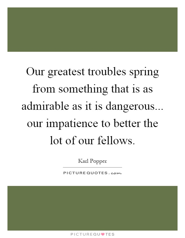 Our greatest troubles spring from something that is as admirable as it is dangerous... our impatience to better the lot of our fellows Picture Quote #1
