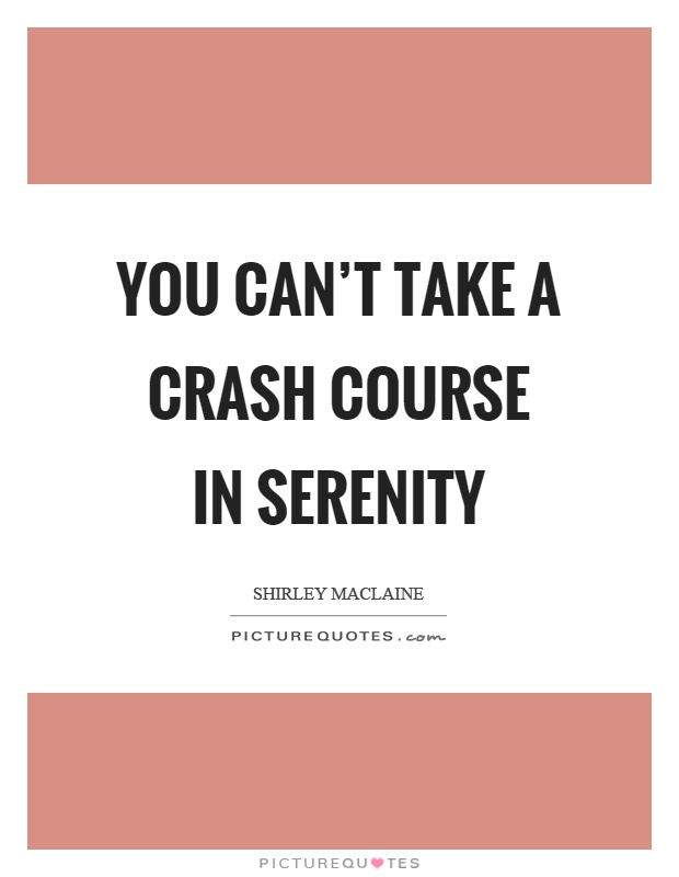 You can't take a crash course in serenity Picture Quote #1