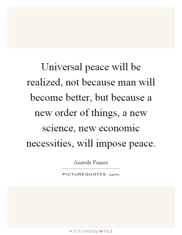 Universal peace will be realized, not because man will become better, but because a new order of things, a new science, new economic necessities, will impose peace Picture Quote #1