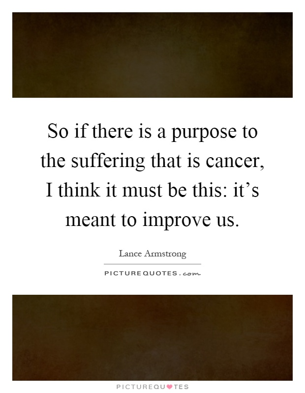 So if there is a purpose to the suffering that is cancer, I think it must be this: it's meant to improve us Picture Quote #1