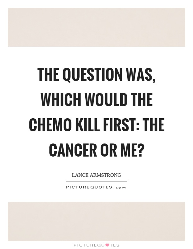 The question was, which would the chemo kill first: the cancer or me? Picture Quote #1