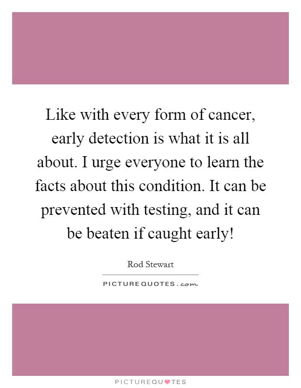 Like with every form of cancer, early detection is what it is all about. I urge everyone to learn the facts about this condition. It can be prevented with testing, and it can be beaten if caught early! Picture Quote #1