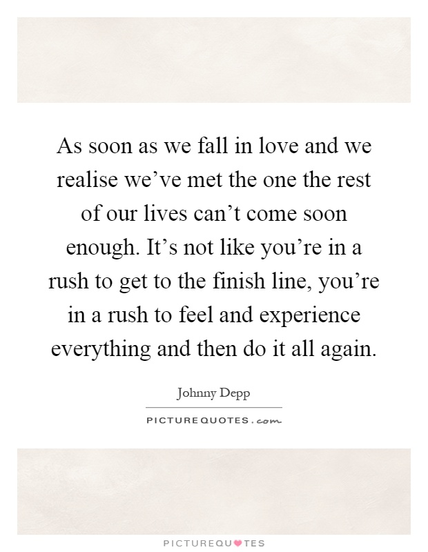 As soon as we fall in love and we realise we've met the one the rest of our lives can't come soon enough. It's not like you're in a rush to get to the finish line, you're in a rush to feel and experience everything and then do it all again Picture Quote #1