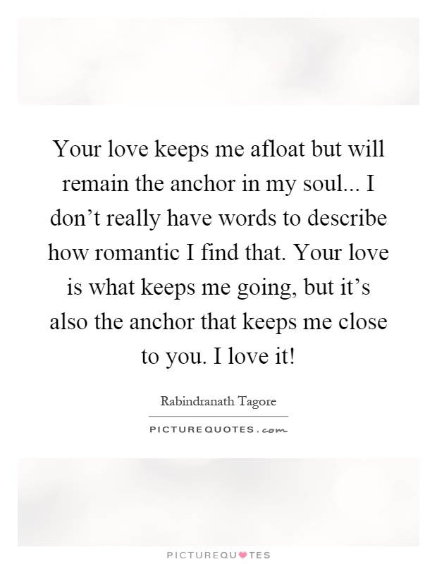 Your love keeps me afloat but will remain the anchor in my soul... I don't really have words to describe how romantic I find that. Your love is what keeps me going, but it's also the anchor that keeps me close to you. I love it! Picture Quote #1