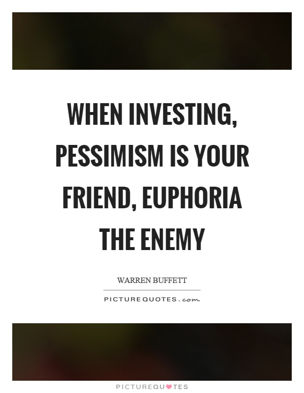 When investing, pessimism is your friend, euphoria the enemy Picture Quote #1