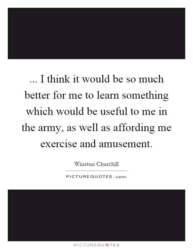 ... I think it would be so much better for me to learn something which would be useful to me in the army, as well as affording me exercise and amusement Picture Quote #1