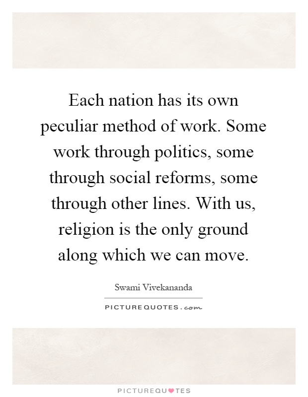 Each nation has its own peculiar method of work. Some work through politics, some through social reforms, some through other lines. With us, religion is the only ground along which we can move Picture Quote #1