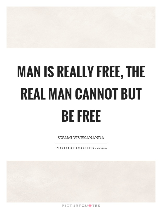 Man is really free, the real man cannot but be free Picture Quote #1