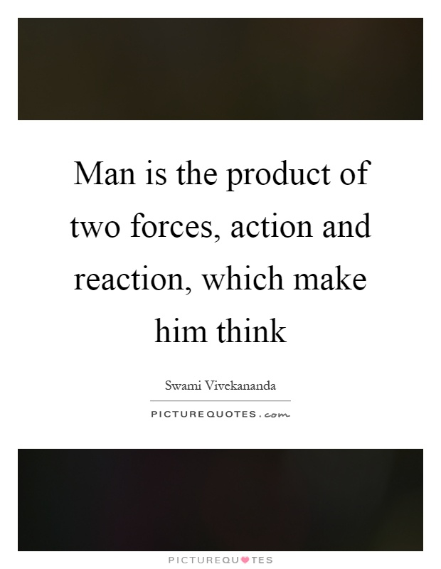 Man is the product of two forces, action and reaction, which ...