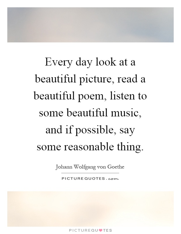Every day look at a beautiful picture, read a beautiful poem, listen to some beautiful music, and if possible, say some reasonable thing Picture Quote #1
