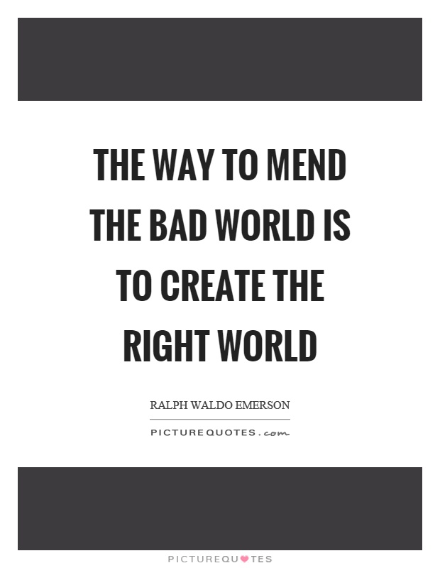 The way to mend the bad world is to create the right world Picture Quote #1