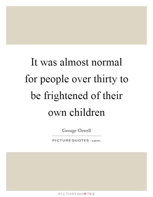 It was almost normal for people over thirty to be frightened of their own children Picture Quote #1