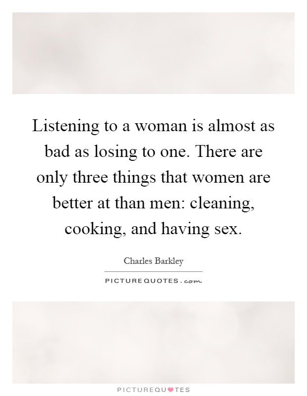 Listening to a woman is almost as bad as losing to one. There are only three things that women are better at than men: cleaning, cooking, and having sex Picture Quote #1