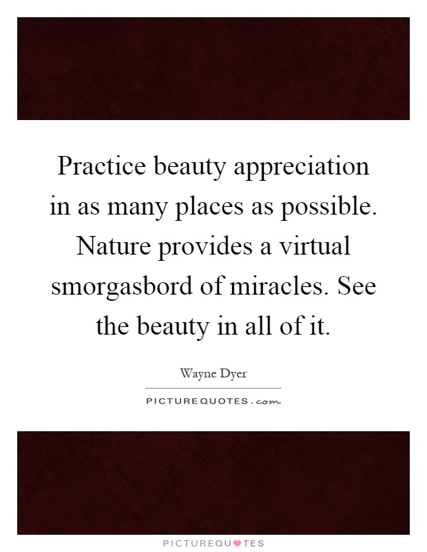 Practice beauty appreciation in as many places as possible. Nature provides a virtual smorgasbord of miracles. See the beauty in all of it Picture Quote #1