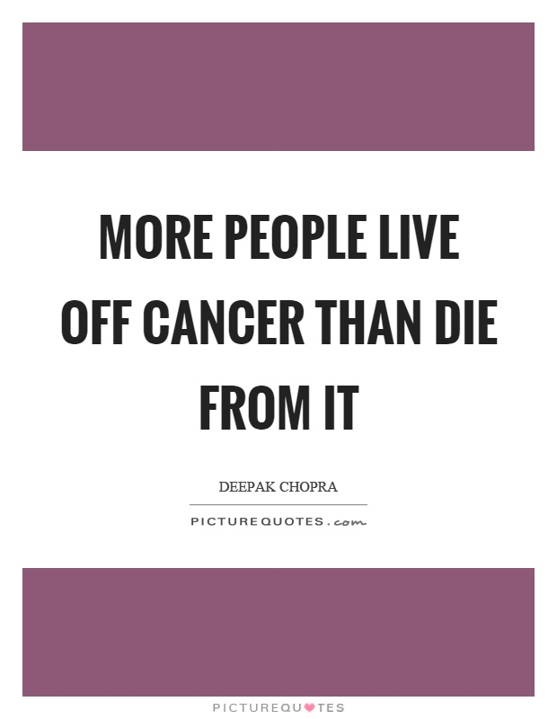 More people live off cancer than die from it Picture Quote #1
