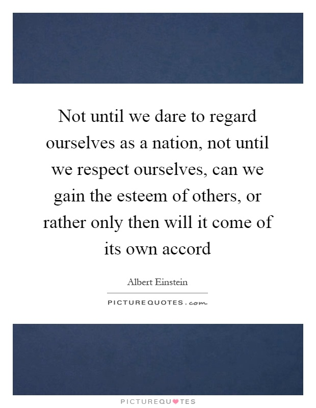 Not until we dare to regard ourselves as a nation, not until we respect ourselves, can we gain the esteem of others, or rather only then will it come of its own accord Picture Quote #1