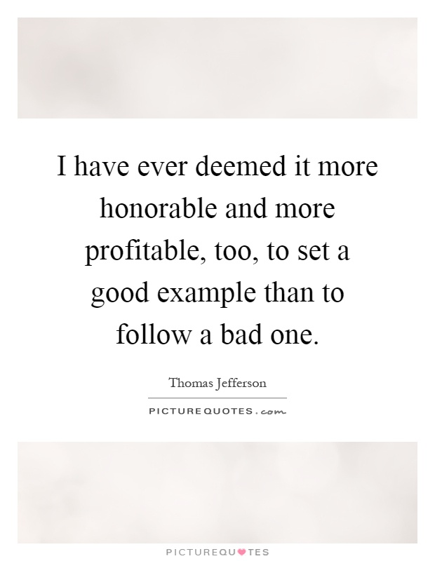 I have ever deemed it more honorable and more profitable, too, to set a good example than to follow a bad one Picture Quote #1