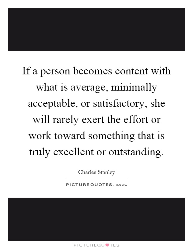 If a person becomes content with what is average, minimally acceptable, or satisfactory, she will rarely exert the effort or work toward something that is truly excellent or outstanding Picture Quote #1