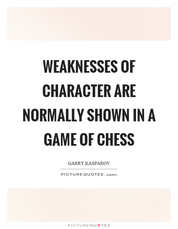 Weaknesses of character are normally shown in a game of chess Picture Quote #1