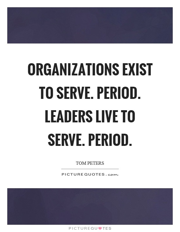 Organizations exist to serve. Period. Leaders live to serve. Period Picture Quote #1