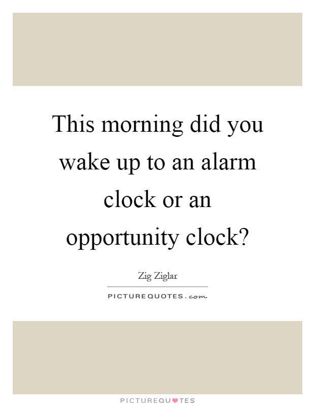 This morning did you wake up to an alarm clock or an opportunity clock? Picture Quote #1
