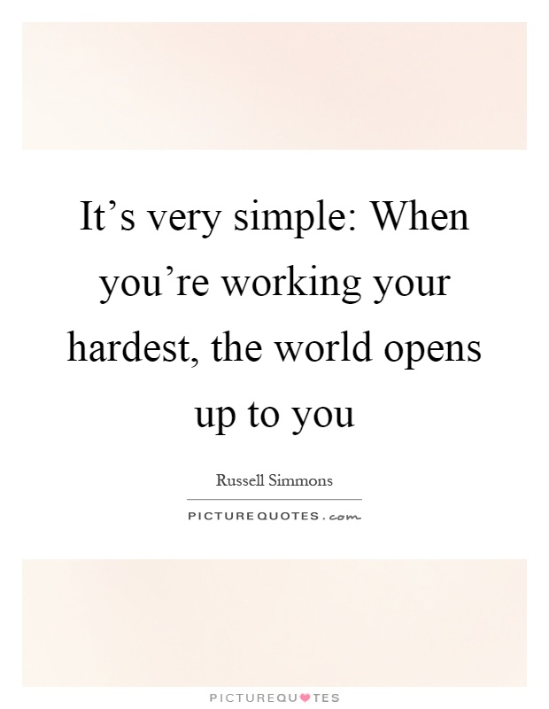 It's very simple: When you're working your hardest, the world opens up to you Picture Quote #1