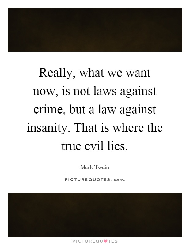 Really, what we want now, is not laws against crime, but a law against insanity. That is where the true evil lies Picture Quote #1