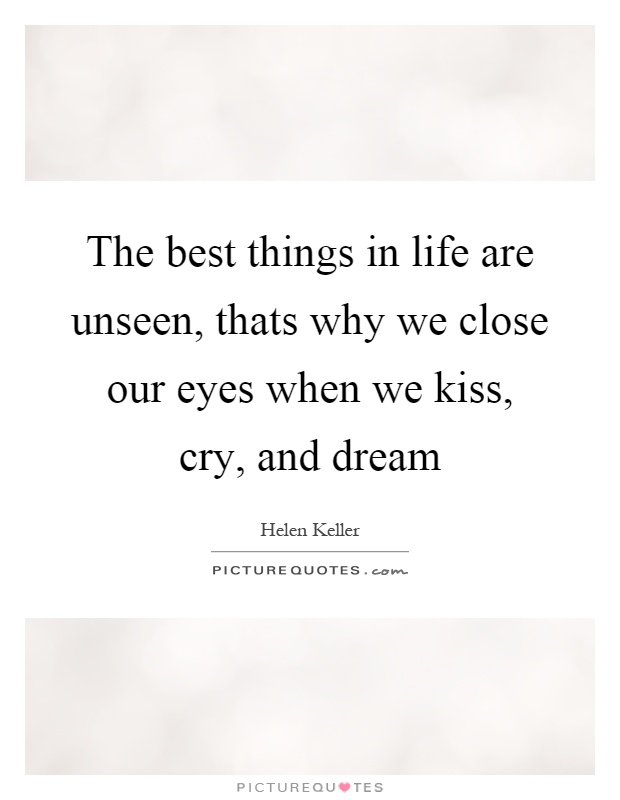 The best things in life are unseen, thats why we close our eyes when we kiss, cry, and dream Picture Quote #1