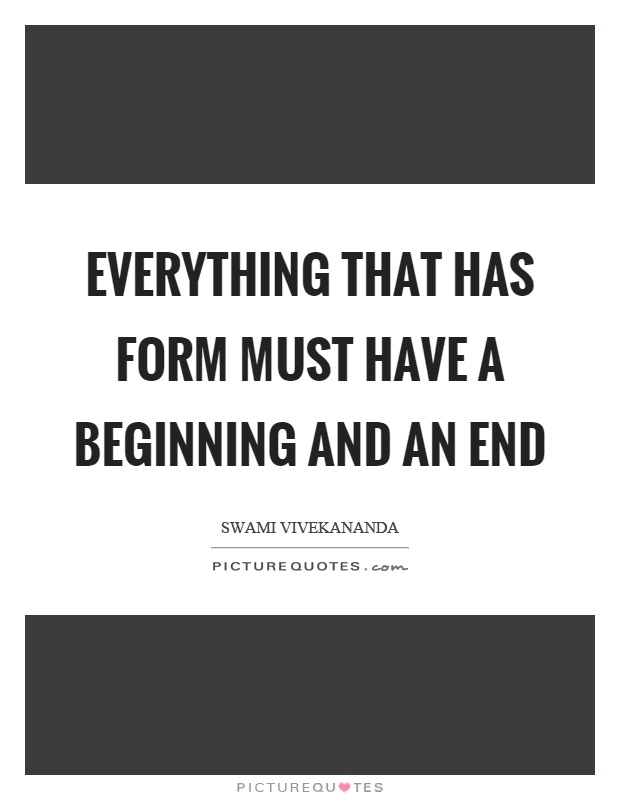 Everything that has form must have a beginning and an end Picture Quote #1