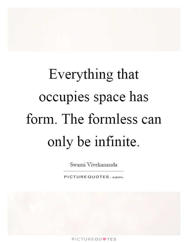 Everything that occupies space has form. The formless can only be infinite Picture Quote #1