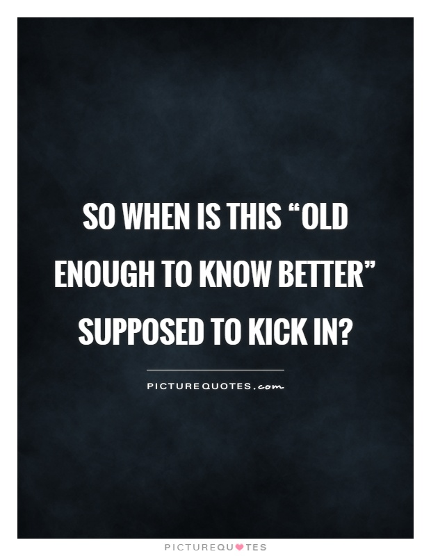 "So when is this ""old enough to know better"" supposed to kick in? Picture Quote #1"