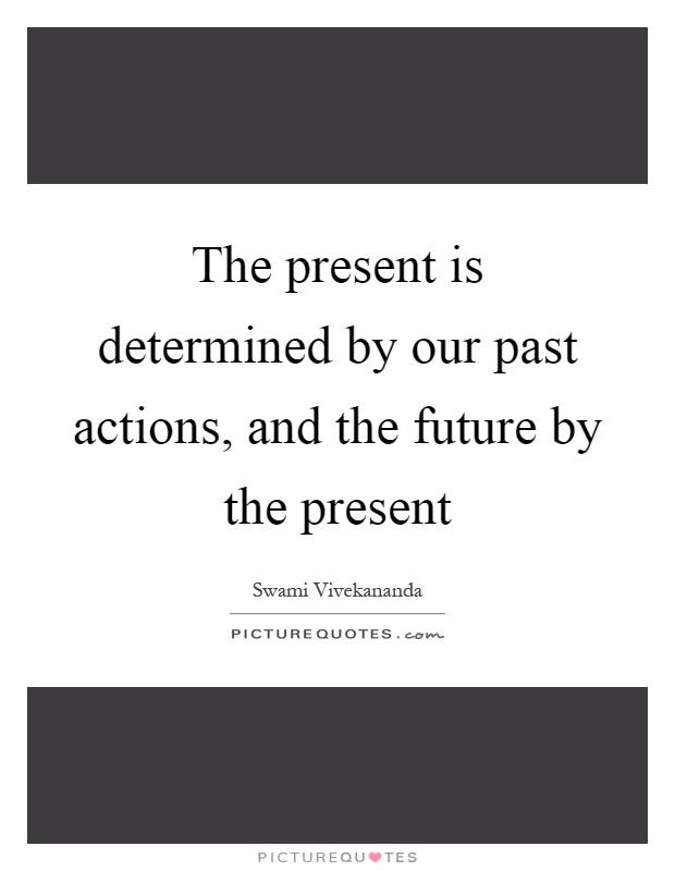 The present is determined by our past actions, and the future by the present Picture Quote #1