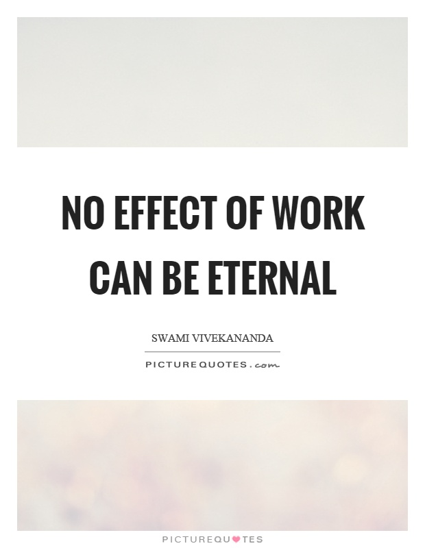 No effect of work can be eternal Picture Quote #1