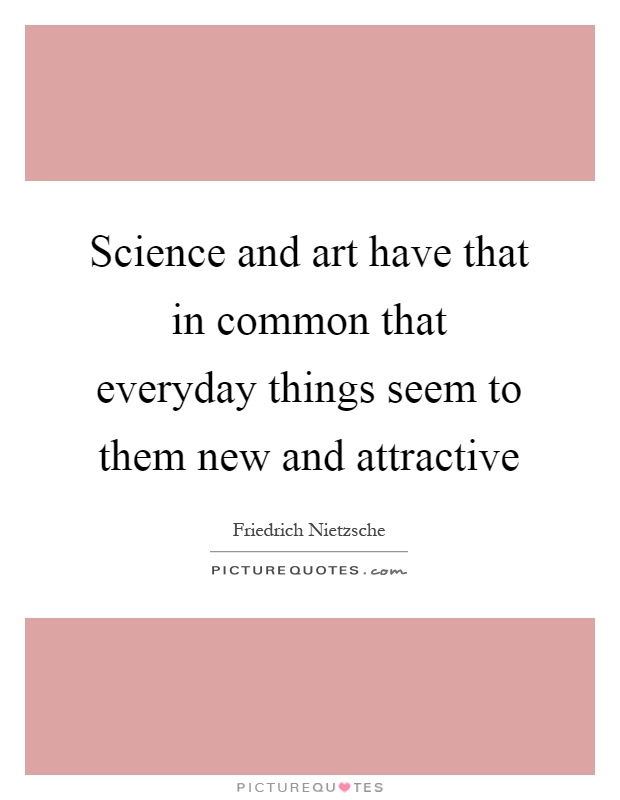 Science and art have that in common that everyday things seem to them new and attractive Picture Quote #1