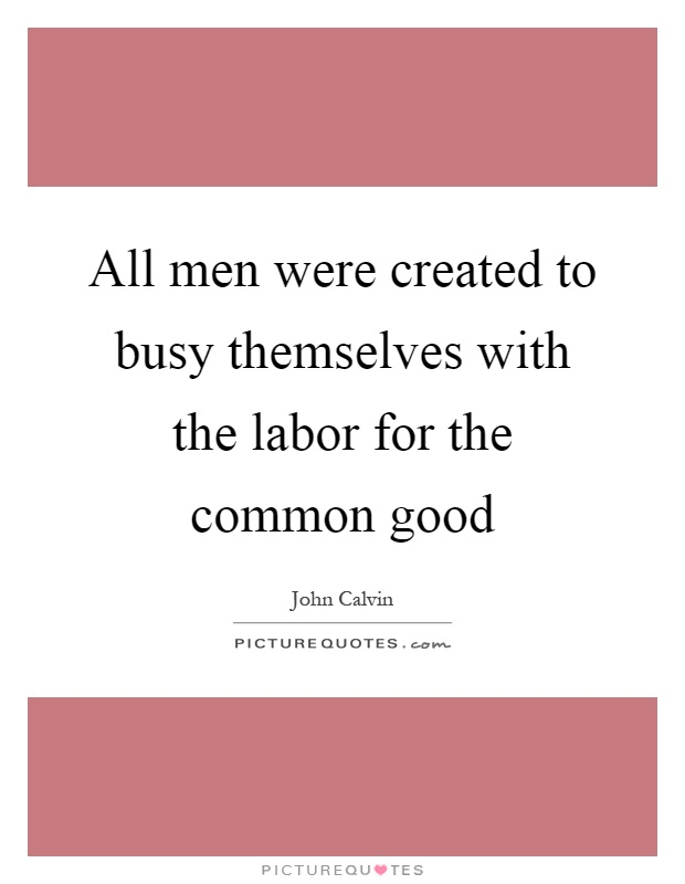 All men were created to busy themselves with the labor for the common good Picture Quote #1