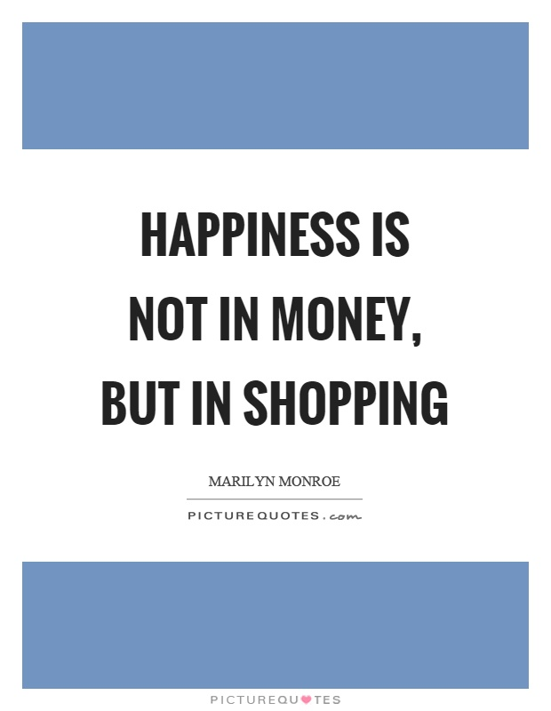 Happiness is not in money, but in shopping Picture Quote #1