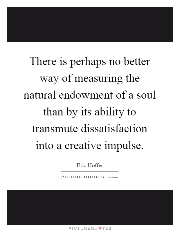 There is perhaps no better way of measuring the natural endowment of a soul than by its ability to transmute dissatisfaction into a creative impulse Picture Quote #1