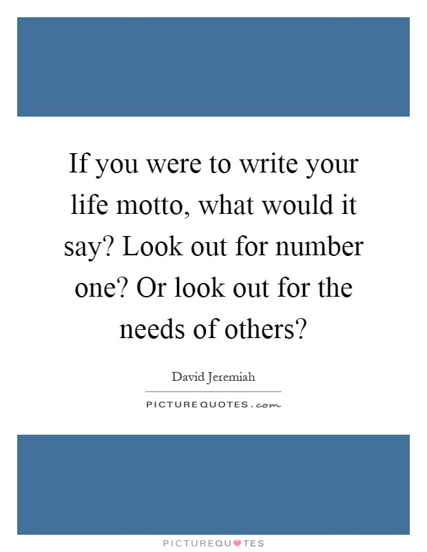 If you were to write your life motto, what would it say? Look out for number one? Or look out for the needs of others? Picture Quote #1