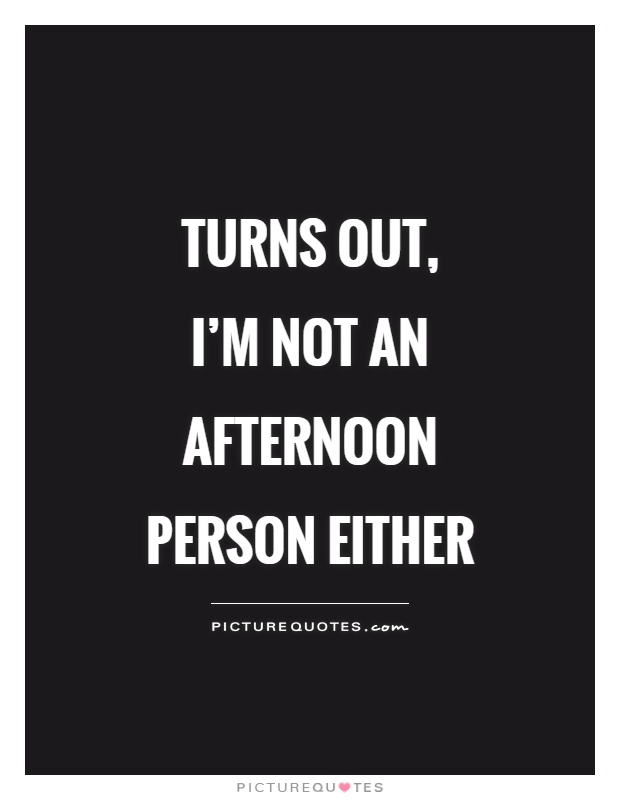 Turns out, I'm not an afternoon person either Picture Quote #1