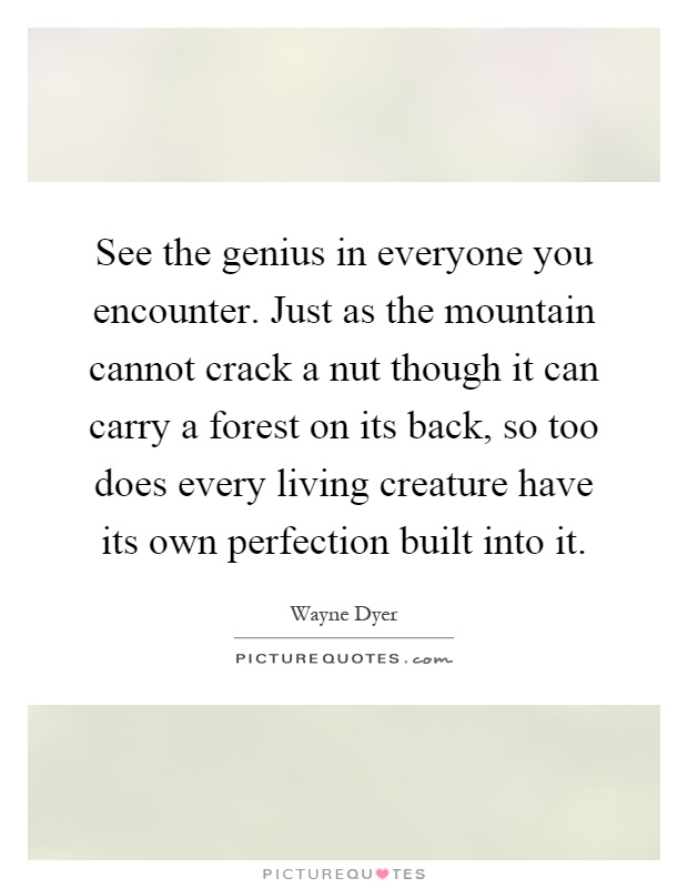 See the genius in everyone you encounter. Just as the mountain cannot crack a nut though it can carry a forest on its back, so too does every living creature have its own perfection built into it Picture Quote #1