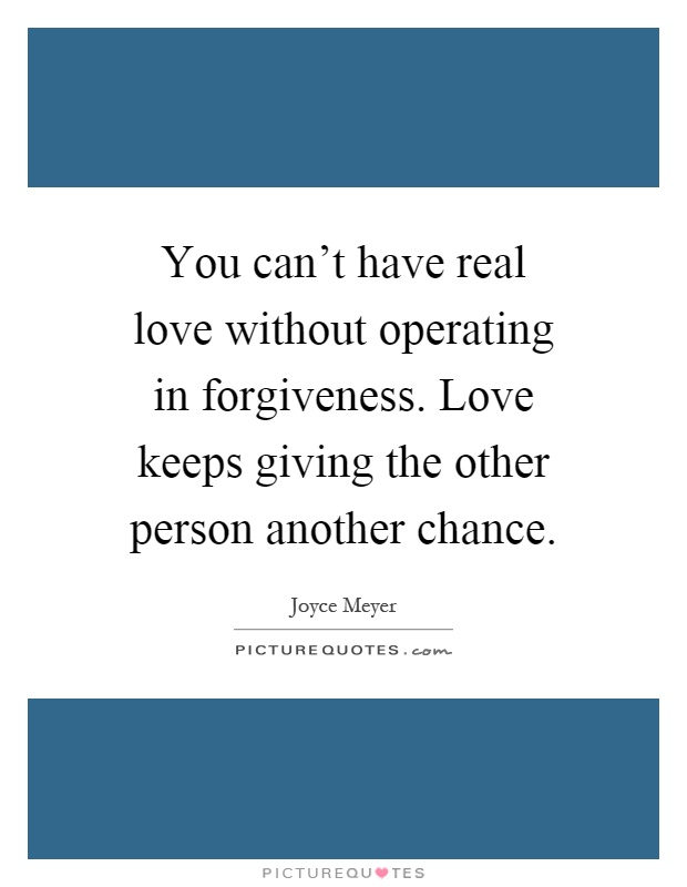 You can't have real love without operating in forgiveness. Love keeps giving the other person another chance Picture Quote #1