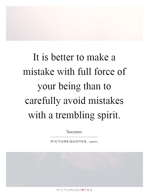 It is better to make a mistake with full force of your being than to carefully avoid mistakes with a trembling spirit Picture Quote #1