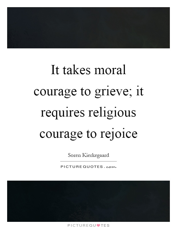 It takes moral courage to grieve; it requires religious courage to rejoice Picture Quote #1
