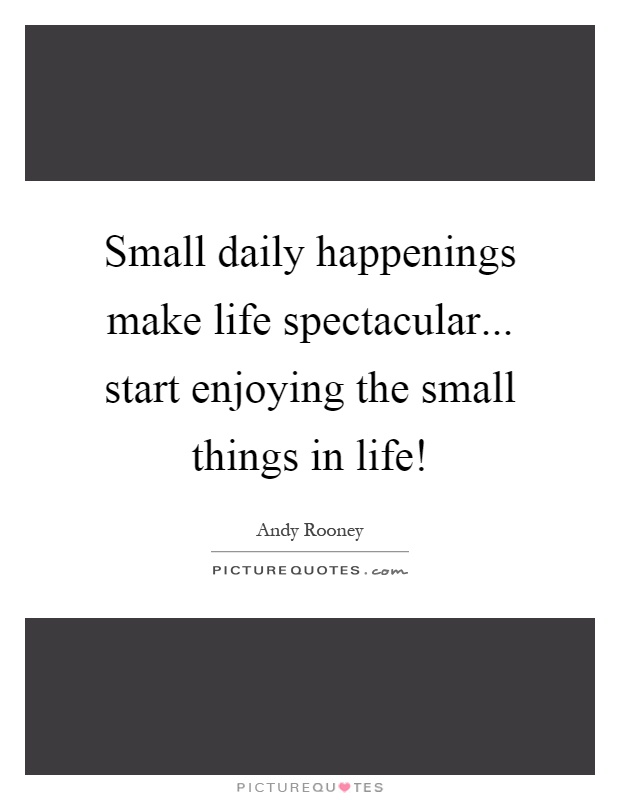 Small daily happenings make life spectacular... start enjoying the small things in life! Picture Quote #1